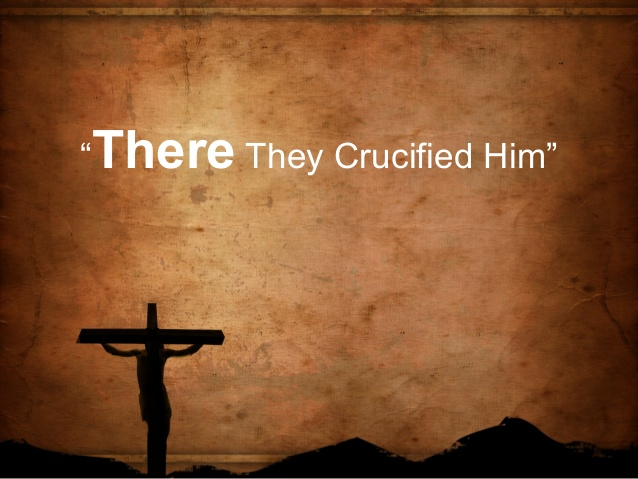 There they crucified him